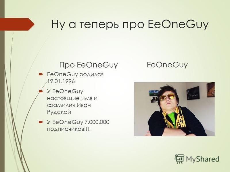 Ну а теперь про EeOneGuy Про EeOneGuy EeOneGuy родился 19.01.1996 У EeOneGuy настоящие имя и фамилия Иван Рудской У EeOneGuy 7.000.000 подписчиков!!!! EeOneGuy