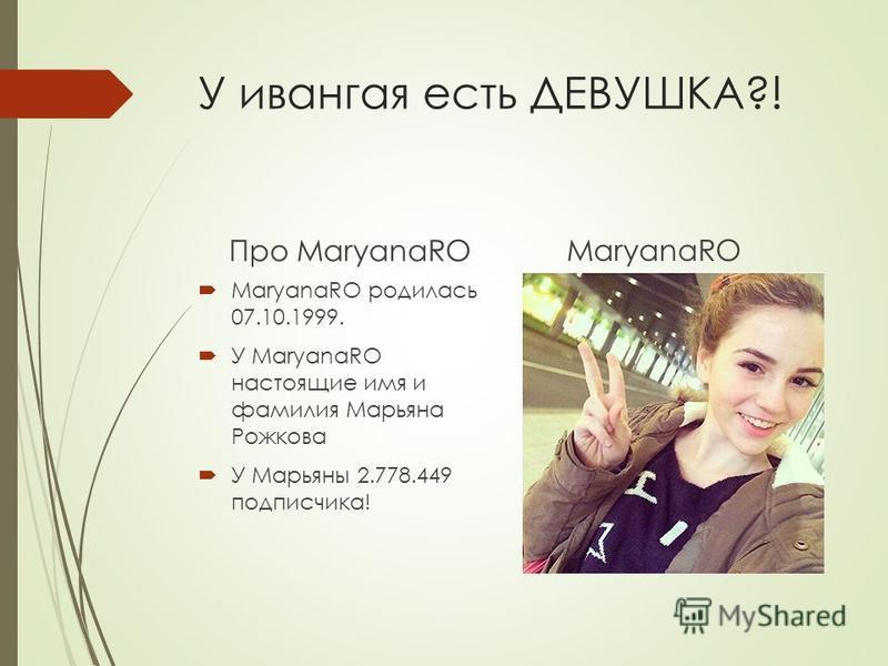 У ивангая есть ДЕВУШКА?! Про MaryanaRO MaryanaRO родилась 07.10.1999. У MaryanaRO настоящие имя и фамилия Марьяна Рожкова У Марьяны 2.778.449 подписчика! MaryanaRO