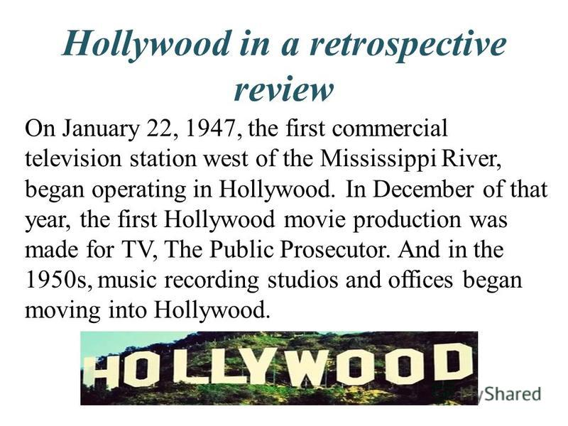 Hollywood in a retrospective review On January 22, 1947, the first commercial television station west of the Mississippi River, began operating in Hollywood. In December of that year, the first Hollywood movie production was made for TV, The Public P