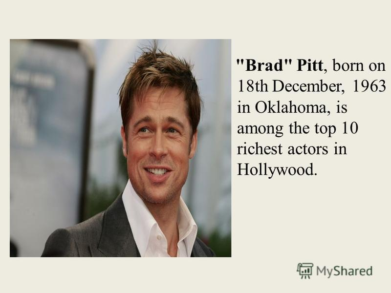 Brad Pitt, born on 18th December, 1963 in Oklahoma, is among the top 10 richest actors in Hollywood.