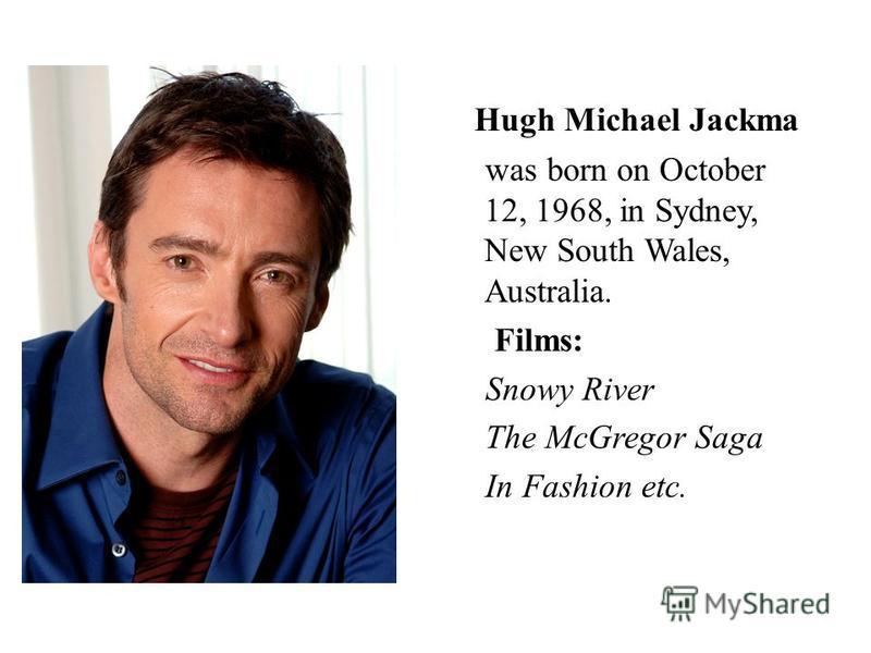 Hugh Michael Jackma was born on October 12, 1968, in Sydney, New South Wales, Australia. Films: Snowy River The McGregor Saga In Fashion etc.