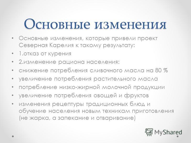Основные изменения Основные изменения, которые привели проект Северная Карелия к такому результату: 1. отказ от курения 2. изменение рациона населения: снижение потребления сливочного масла на 80 % увеличение потребления растительного масла потреблен
