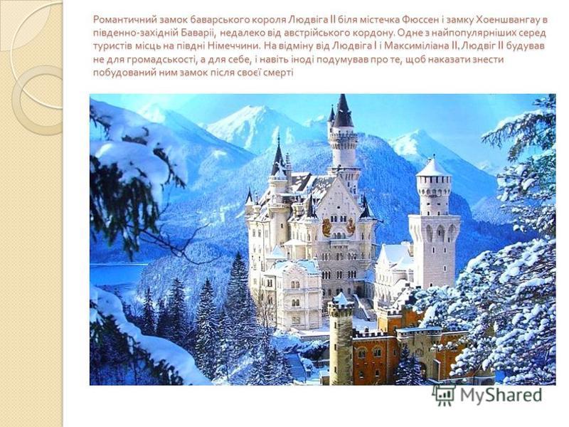 Романтичний замок баварського короля Людвіга II біля містечка Фюссен і замку Хоеншвангау в південно - західній Баваріі, недалеко від австрійського кордону. Одне з найпопулярніших серед туристів місць на півдні Німеччини. На відміну від Людвіга I і Ма