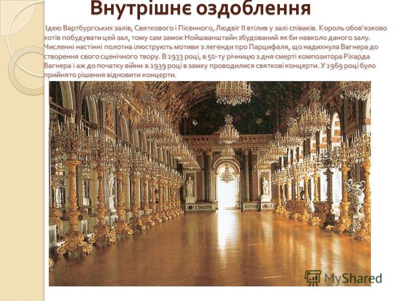 Внутрішнє оздоблення Ідею Вартбургських залів, Святкового і Пісенного, Людвіг II втілив у залі співаків. Король обов ' язково хотів побудувати цей зал, тому сам замок Нойшванштайн збудований як би навколо даного залу. Численні настінні полотна ілюстр