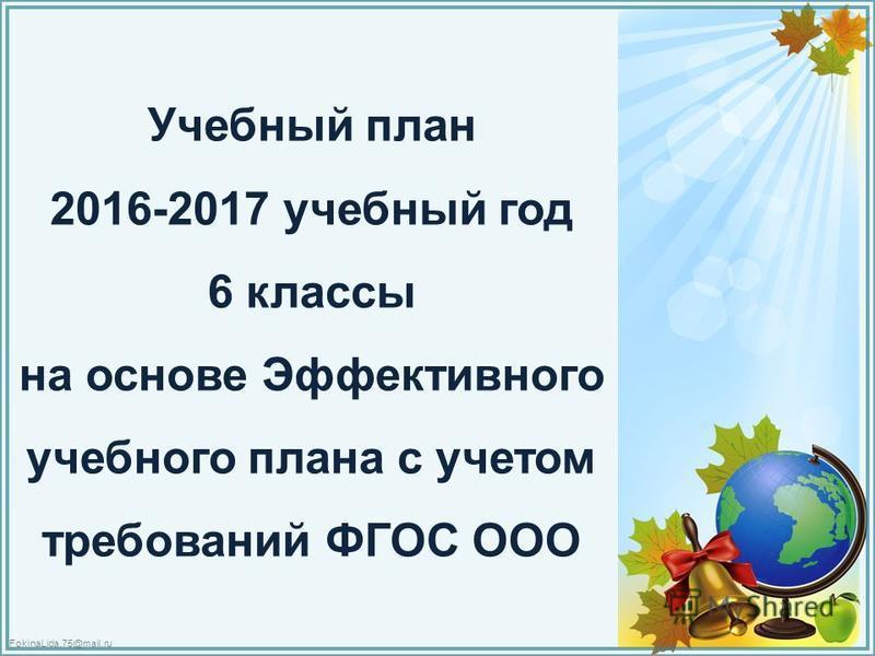 FokinaLida.75@mail.ru Учебный план 2016-2017 учебный год 6 классы на основе Эффективного учебного плана с учетом требований ФГОС ООО