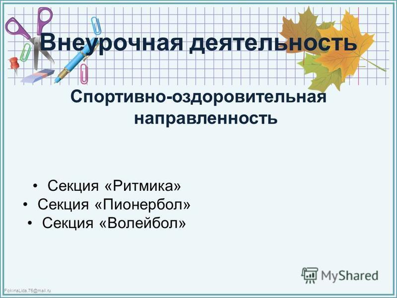 FokinaLida.75@mail.ru Внеурочная деятельность Спортивно-оздоровительная направленность Секция «Ритмика» Секция «Пионербол» Секция «Волейбол»