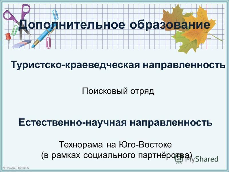 FokinaLida.75@mail.ru Дополнительное образование Туристско-краеведческая направленность Поисковый отряд Естественно-научная направленность Технорама на Юго-Востоке (в рамках социального партнёрства)