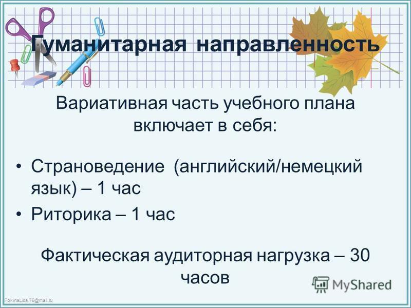 FokinaLida.75@mail.ru Гуманитарная направленность Вариативная часть учебного плана включает в себя: Страноведение (английский/немецкий язык) – 1 час Риторика – 1 час Фактическая аудиторная нагрузка – 30 часов