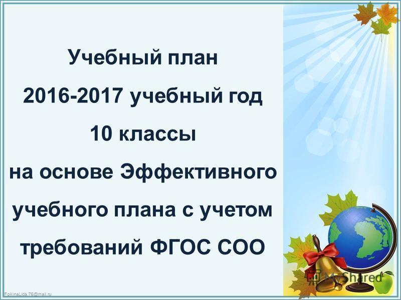 FokinaLida.75@mail.ru Учебный план 2016-2017 учебный год 10 классы на основе Эффективного учебного плана с учетом требований ФГОС СОО