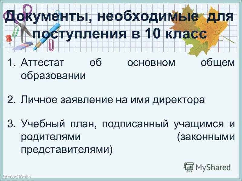 FokinaLida.75@mail.ru Документы, необходимые для поступления в 10 класс 1. Аттестат об основном общем образовании 2. Личное заявление на имя директора 3. Учебный план, подписанный учащимся и родителями (законными представителями)