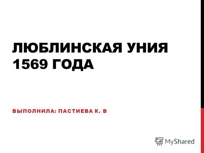 ЛЮБЛИНСКАЯ УНИЯ 1569 ГОДА ВЫПОЛНИЛА: ПАСТИЕВА К. В
