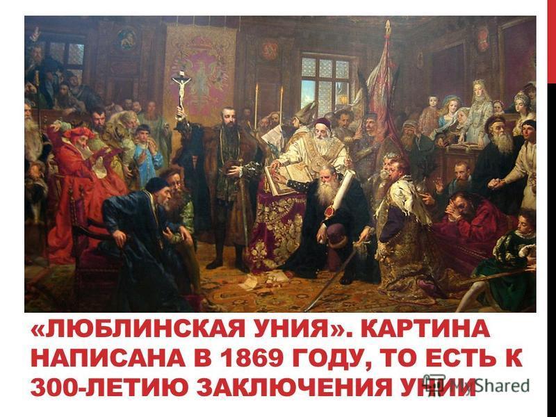 «ЛЮБЛИНСКАЯ УНИЯ». КАРТИНА НАПИСАНА В 1869 ГОДУ, ТО ЕСТЬ К 300-ЛЕТИЮ ЗАКЛЮЧЕНИЯ УНИИ