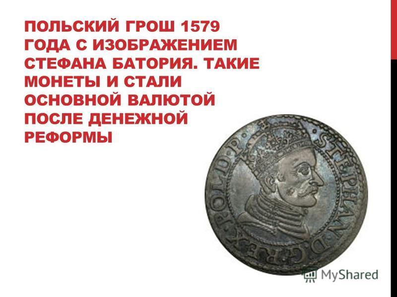 ПОЛЬСКИЙ ГРОШ 1579 ГОДА С ИЗОБРАЖЕНИЕМ СТЕФАНА БАТОРИЯ. ТАКИЕ МОНЕТЫ И СТАЛИ ОСНОВНОЙ ВАЛЮТОЙ ПОСЛЕ ДЕНЕЖНОЙ РЕФОРМЫ