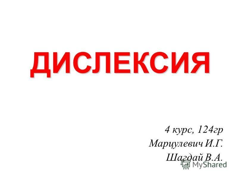 ДИСЛЕКСИЯ 4 курс, 124 гр Марцулевич И.Г. Шагдай В.А.