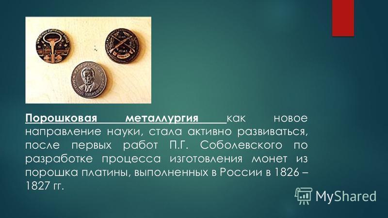 Порошковая металлургия как новое направление науки, стала активно развиваться, после первых работ П.Г. Соболевского по разработке процесса изготовления монет из порошка платины, выполненных в России в 1826 – 1827 гг.