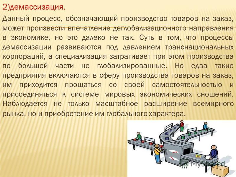 2)демассизация. Данный процесс, обозначающий производство товаров на заказ, может произвести впечатление деглобализационного направления в экономике, но это далеко не так. Суть в том, что процессы демассизации развиваются под давлением транснациональ