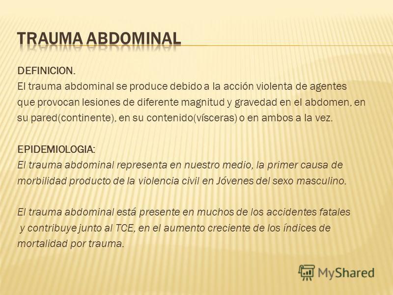 DEFINICION. El trauma abdominal se produce debido a la acción violenta de agentes que provocan lesiones de diferente magnitud y gravedad en el abdomen, en su pared(continente), en su contenido(vísceras) o en ambos a la vez. EPIDEMIOLOGIA: El trauma a