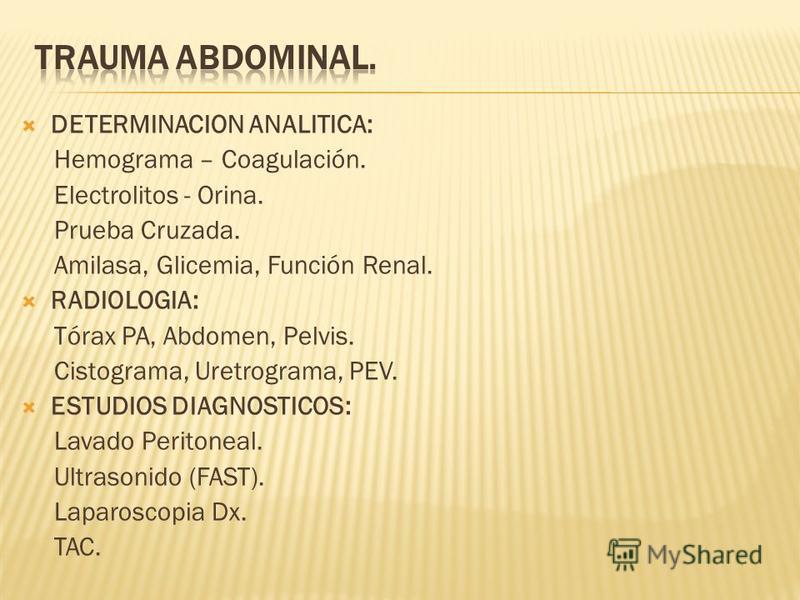 DETERMINACION ANALITICA: Hemograma – Coagulación. Electrolitos - Orina. Prueba Cruzada. Amilasa, Glicemia, Función Renal. RADIOLOGIA: Tórax PA, Abdomen, Pelvis. Cistograma, Uretrograma, PEV. ESTUDIOS DIAGNOSTICOS: Lavado Peritoneal. Ultrasonido (FAST