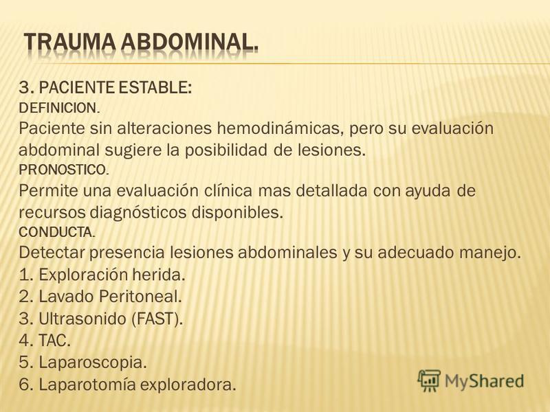 3. PACIENTE ESTABLE: DEFINICION. Paciente sin alteraciones hemodinámicas, pero su evaluación abdominal sugiere la posibilidad de lesiones. PRONOSTICO. Permite una evaluación clínica mas detallada con ayuda de recursos diagnósticos disponibles. CONDUC