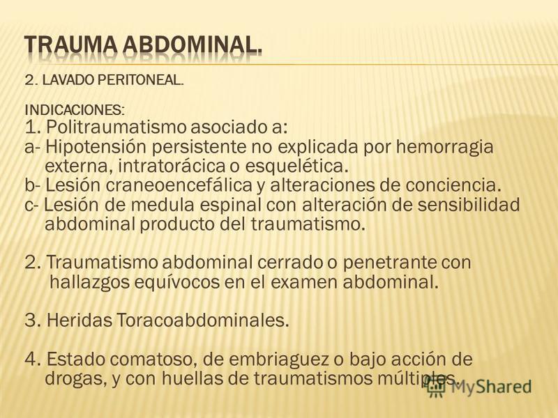 2. LAVADO PERITONEAL. INDICACIONES: 1. Politraumatismo asociado a: a- Hipotensión persistente no explicada por hemorragia externa, intratorácica o esquelética. b- Lesión craneoencefálica y alteraciones de conciencia. c- Lesión de medula espinal con a