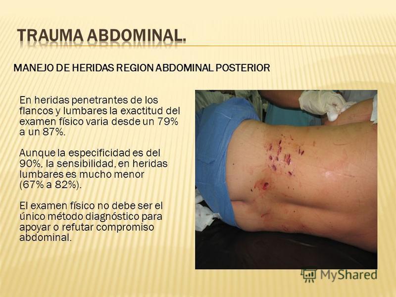 MANEJO DE HERIDAS REGION ABDOMINAL POSTERIOR En heridas penetrantes de los flancos y lumbares la exactitud del examen físico varia desde un 79% a un 87%. Aunque la especificidad es del 90%, la sensibilidad, en heridas lumbares es mucho menor (67% a 8