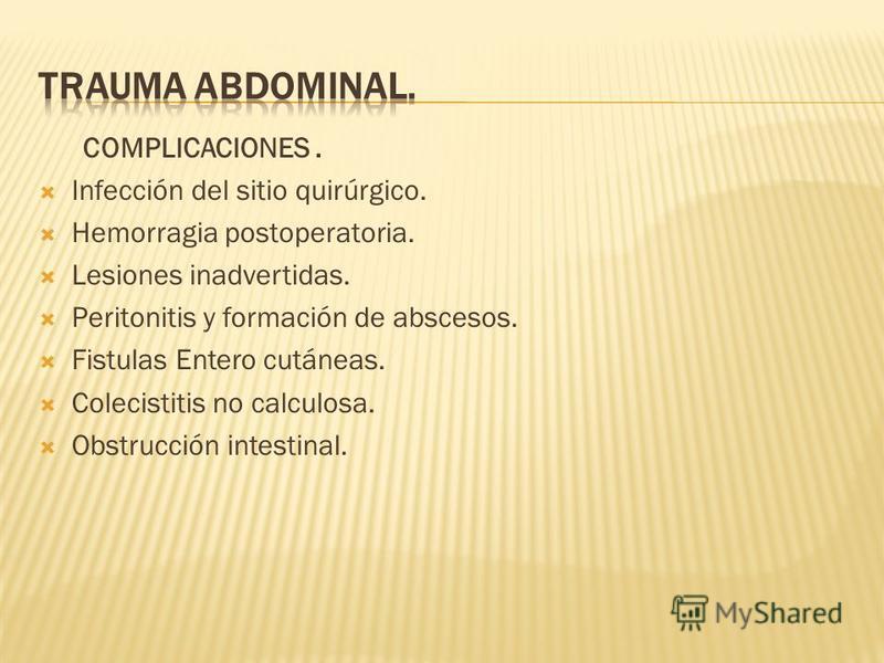 COMPLICACIONES. Infección del sitio quirúrgico. Hemorragia postoperatoria. Lesiones inadvertidas. Peritonitis y formación de abscesos. Fistulas Entero cutáneas. Colecistitis no calculosa. Obstrucción intestinal.