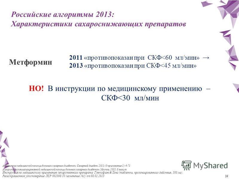 39 Российские алгоритмы 2013: Характеристики сахароснижающих препаратов 2011 «противопоказан при СКФ<60 мл/мин» 2013 «противопоказан при СКФ<45 мл/мин» Метформин НО! В инструкции по медицинскому применению – СКФ<30 мл/мин Алгоритмы специализированной