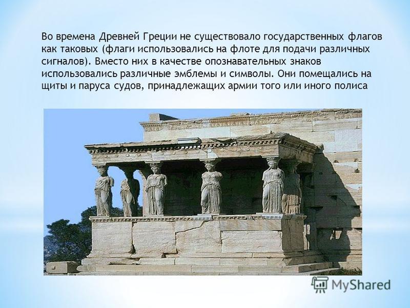 Во времена Древней Греции не существовало государственных флагов как таковых (флаги использовались на флоте для подачи различных сигналов). Вместо них в качестве опознавательных знаков использовались различные эмблемы и символы. Они помещались на щит