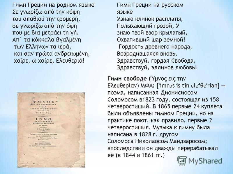 Гимн Греции на родном языке Σε γνωρίζω από την κόψη του σπαθιού την τρομερή, σε γνωρίζω από την όψη που με βια μετράει τη γή. Απ΄ τα κόκκαλα βγαλμένη των Ελλήνων τα ιερά, και σαν πρώτα ανδρειωμένη, χαίρε, ω χαίρε, Ελευθεριά! Гимн Греции на русском яз