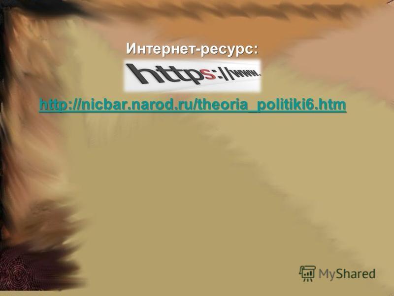 Интернет-ресурс: http://nicbar.narod.ru/theoria_politiki6. htm http://nicbar.narod.ru/theoria_politiki6.htm
