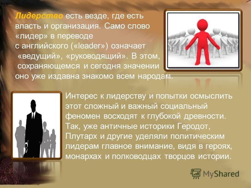 Лидерство есть везде, где есть власть и организация. Само слово «лидер» в переводе с английского («leader») означает «ведущий», «руководящий». В этом, сохраняющемся и сегодня значении оно уже издавна знакомо всем народам. Интерес к лидерству и попытк