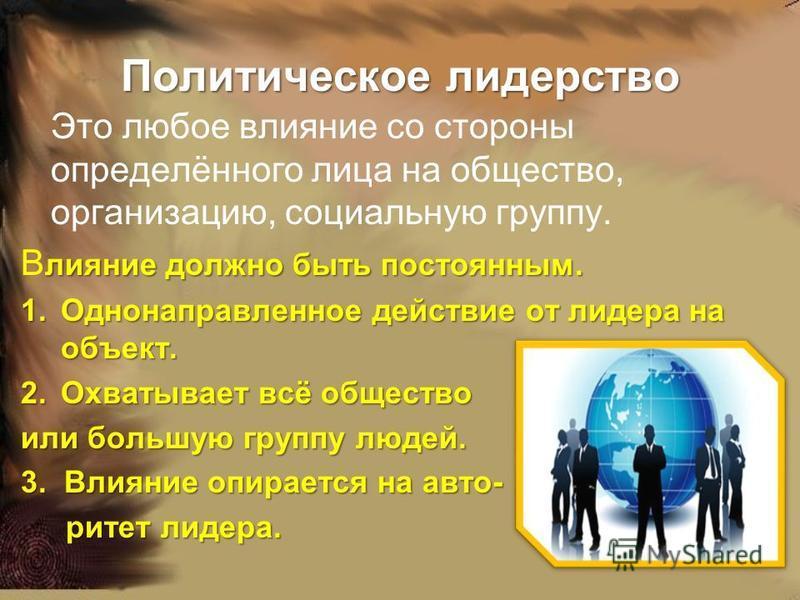 Политическое лидерство Это любое влияние со стороны определённого лица на общество, организацию, социальную группу. Влияние должно быть постоянным. 1. О днонаправленное действие от лидера на объект. 2. О хватывает всё общество или большую группу люде