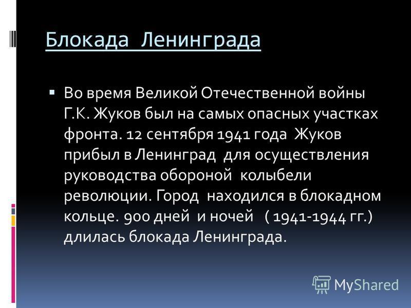 Блокада Ленинграда Во время Великой Отечественной войны Г.К. Жуков был на самых опасных участках фронта. 12 сентября 1941 года Жуков прибыл в Ленинград для осуществления руководства обороной колыбели революции. Город находился в блокадном кольце. 900