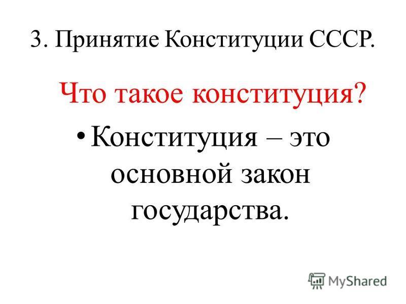 3. Принятие Конституции СССР. Что такое конституция? Конституция – это основной закон государства.