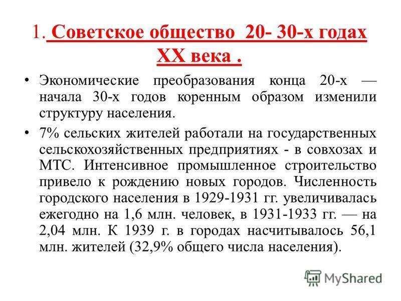 1. Советское общество 20- 30-х годах XX века. Экономические преобразования конца 20-х начала 30-х годов коренным образом изменили структуру населения. 7% сельских жителей работали на государственных сельскохозяйственных предприятиях - в совхозах и МТ