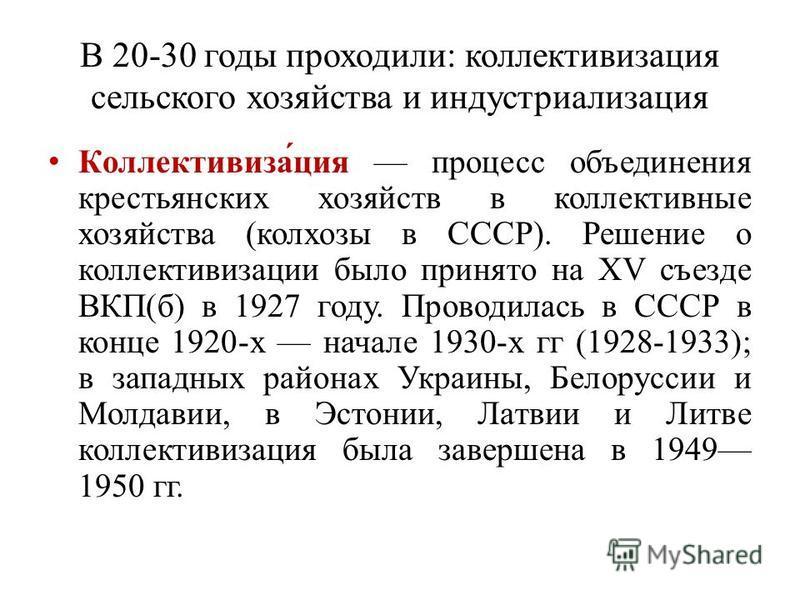 В 20-30 годы проходили: коллективизация сельского хозяйства и индустриализация Коллективиза́ция процесс объединения крестьянских хозяйств в коллективные хозяйства (колхозы в СССР). Решение о коллективизации было принято на XV съезде ВКП(б) в 1927 год