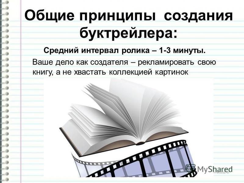 http://ku4mina.ucoz.ru/ Общие принципы создания бук трейлера: Средний интервал ролика – 1-3 минуты. Ваше дело как создателя – рекламировать свою книгу, а не хвастать коллекцией картинок