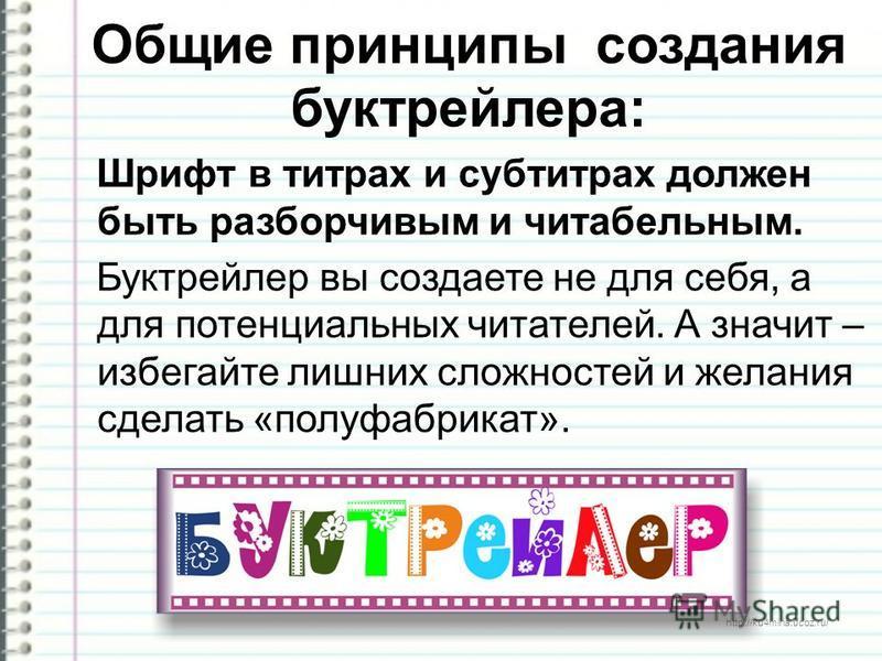 http://ku4mina.ucoz.ru/ Общие принципы создания бук трейлера: Шрифт в титрах и субтитрах должен быть разборчивым и читабельным. Буктрейлер вы создаете не для себя, а для потенциальных читателей. А значит – избегайте лишних сложностей и желания сделат