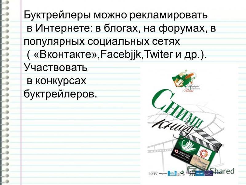 Буктрейлеры можно рекламировать в Интернете: в блогах, на форумах, в популярных социальных сетях ( «Вконтакте»,Facebjjk,Twiter и др.). Участвовать в конкурсах бук трейлеров.