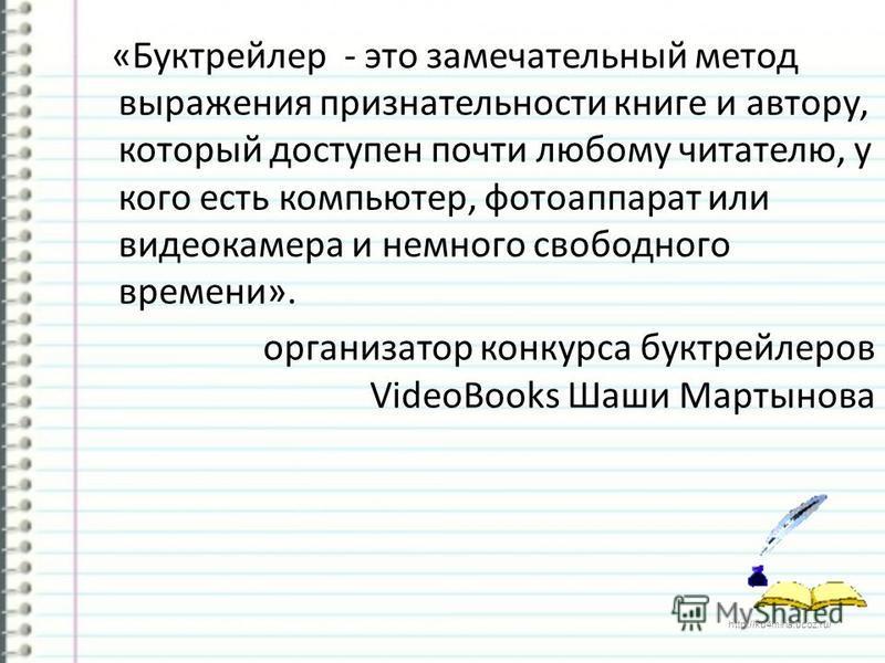 http://ku4mina.ucoz.ru/ «Буктрейлер - это замечательный метод выражения признательности книге и автору, который доступен почти любому читателю, у кого есть компьютер, фотоаппарат или видеокамера и немного свободного времени». организатор конкурса бук