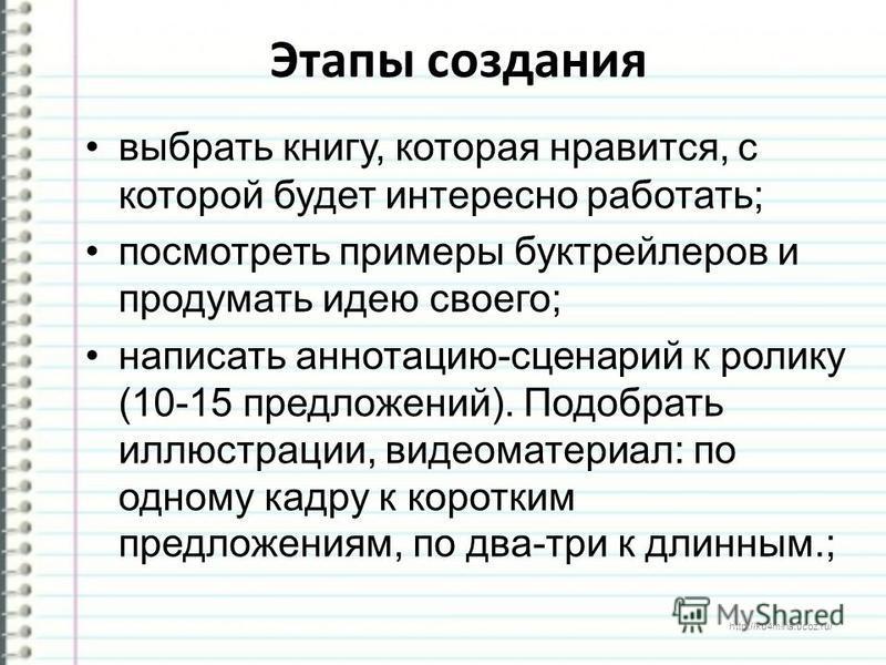 http://ku4mina.ucoz.ru/ Этапы создания выбрать книгу, которая нравится, с которой будет интересно работать; посмотреть примеры бук трейлеров и продумать идею своего; написать аннотацию-сценарий к ролику (10-15 предложений). Подобрать иллюстрации, вид