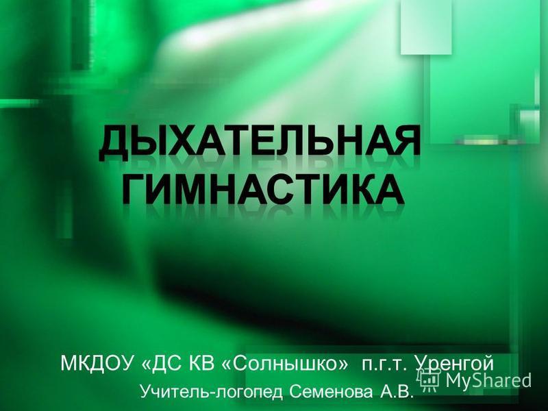 МКДОУ «ДС КВ «Солнышко» п.г.т. Уренгой Учитель-логопед Семенова А.В.