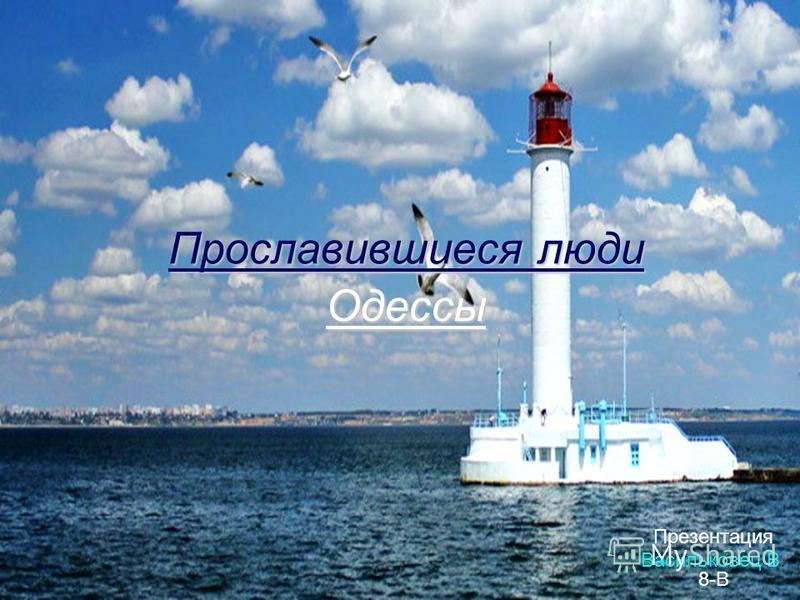 Прославившиеся люди Одессы Презентация Васильковец В. 8-В