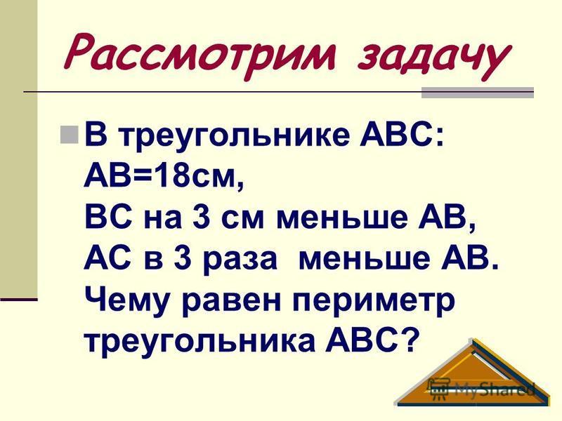 Рассмотрим задачу В треугольнике АВС: АВ=18 см, ВС на 3 см меньше АВ, АС в 3 раза меньше АВ. Чему равен периметр треугольника АВС?