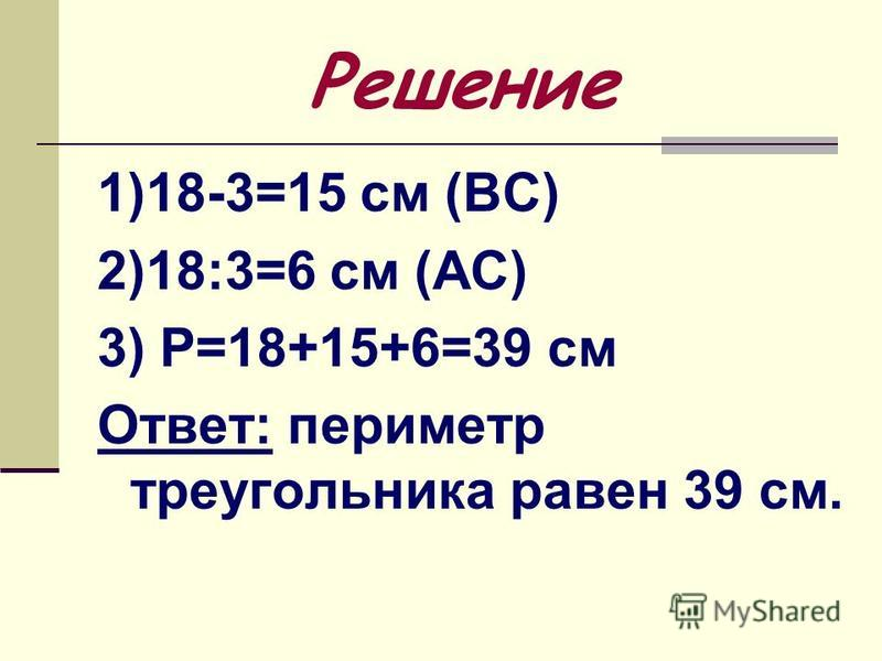 Решение 1)18-3=15 см (ВС) 2)18:3=6 см (АС) 3) Р=18+15+6=39 см Ответ: периметр треугольника равен 39 см.