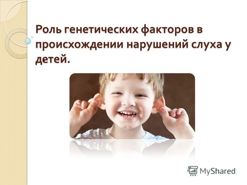Роль генетических факторов в происхождении нарушений слуха у детей..