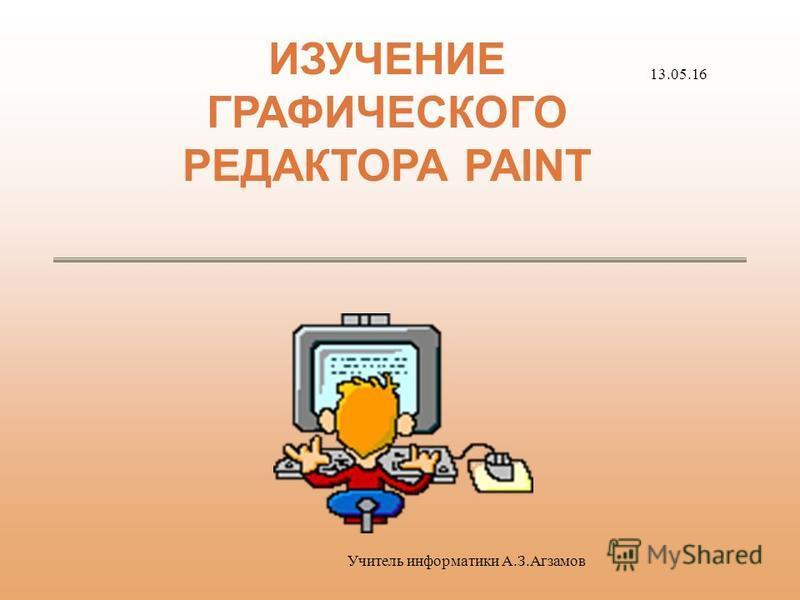 ИЗУЧЕНИЕ ГРАФИЧЕСКОГО РЕДАКТОРА PAINT 13.05.16 Учитель информатики А.З.Агзамов