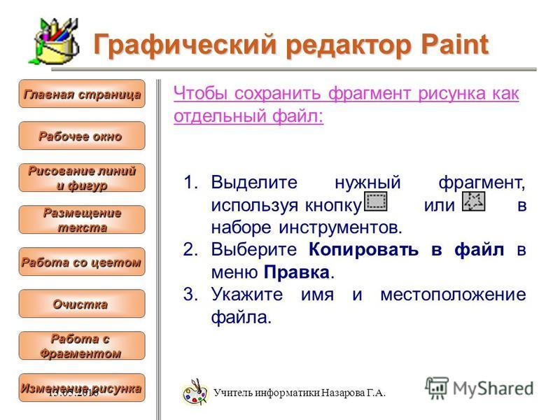 Чтобы сохранить фрагмент рисунка как отдельный файл: 1. Выделите нужный фрагмент, используя кнопку или в наборе инструментов. 2. Выберите Копировать в файл в меню Правка. 3. Укажите имя и местоположение файла. Графический редактор Paint Рабочее окно