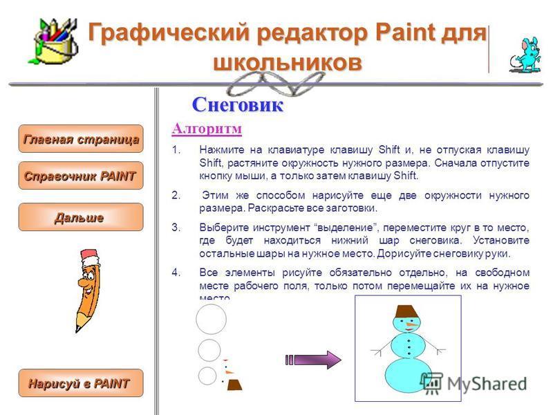 Графический редактор Paint для школьников Снеговик Алгоритм 1. Нажмите на клавиатуре клавишу Shift и, не отпуская клавишу Shift, растяните окружность нужного размера. Сначала отпустите кнопку мыши, а только затем клавишу Shift. 2. Этим же способом на