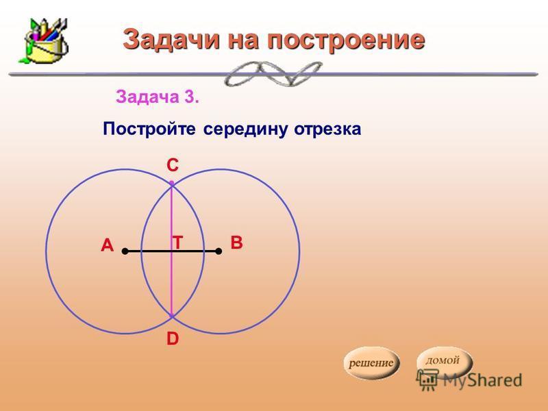 Задача 3. Постройте середину отрезка А В С D Т Задачи на построение